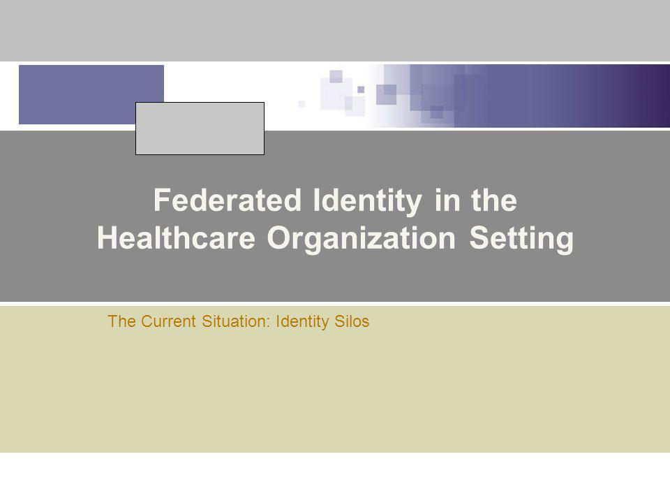 Federated Identity in the Healthcare Organization Setting The Current Situation: Identity Silos