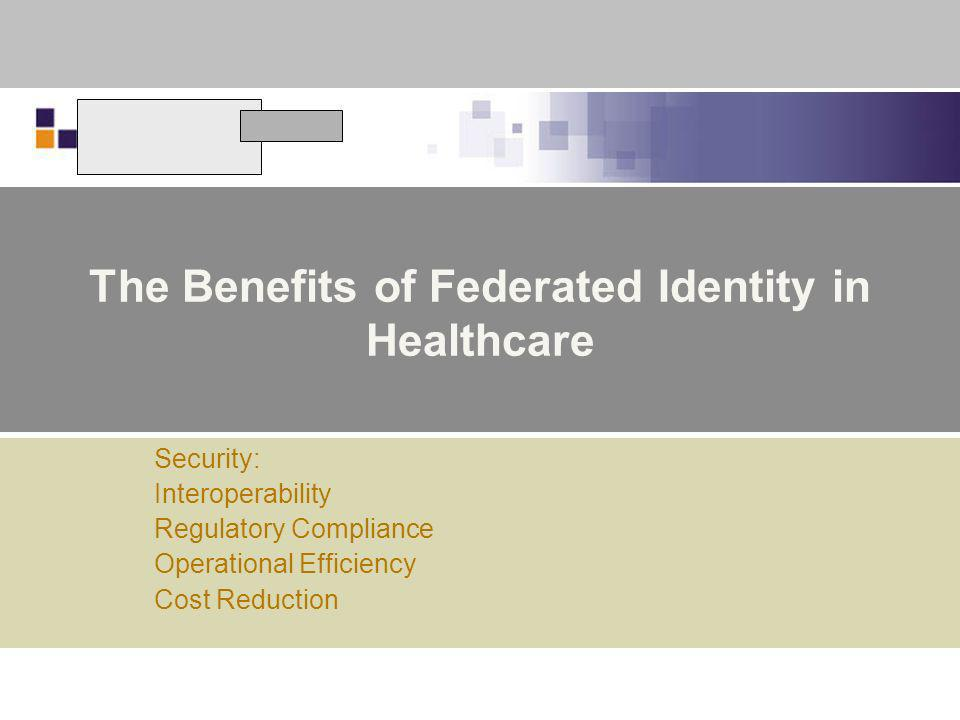 The Benefits of Federated Identity in Healthcare Security: Interoperability Regulatory Compliance Operational Efficiency Cost Reduction