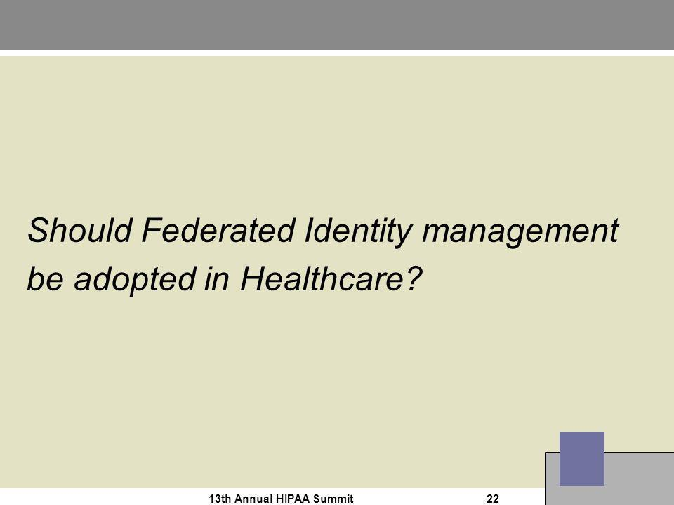 13th Annual HIPAA Summit22 Should Federated Identity management be adopted in Healthcare