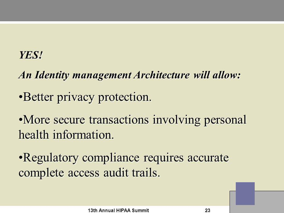 13th Annual HIPAA Summit23 YES! An Identity management Architecture will allow: Better privacy protection.Better privacy protection. More secure trans