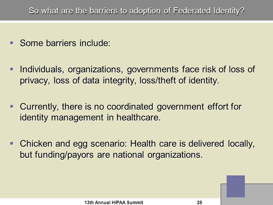 13th Annual HIPAA Summit25 So what are the barriers to adoption of Federated Identity.