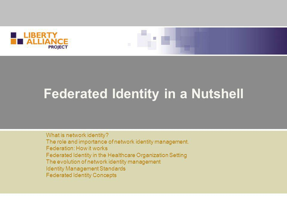 13th Annual HIPAA Summit15 Federated Identity: Key Concepts: II Further definitions from the Glossary, found at: http://www.projectliberty.org/specs/liberty-glossary-v1.3.pdf http://www.projectliberty.org/specs/liberty-glossary-v1.3.pdf Circle of Trust – a group of service providers and identity providers that have business relationships based on Liberty architecture and operational agreements and with whom users can transact business in a secure and apparently seamless environment.