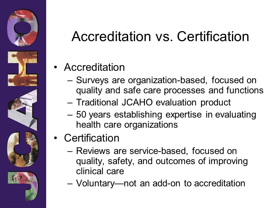 Accreditation vs. Certification Accreditation –Surveys are organization-based, focused on quality and safe care processes and functions –Traditional J