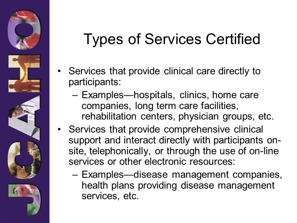 Types of Services Certified Services that provide clinical care directly to participants: –Exampleshospitals, clinics, home care companies, long term