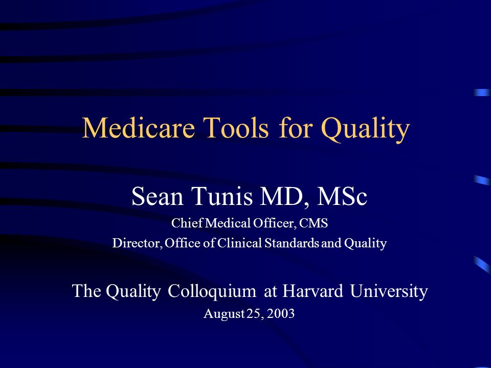 Medicare Tools for Quality Sean Tunis MD, MSc Chief Medical Officer, CMS Director, Office of Clinical Standards and Quality The Quality Colloquium at Harvard University August 25, 2003
