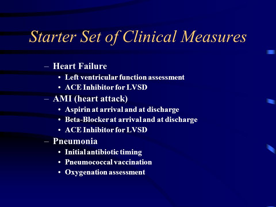 Starter Set of Clinical Measures –Heart Failure Left ventricular function assessment ACE Inhibitor for LVSD –AMI (heart attack) Aspirin at arrival and at discharge Beta-Blocker at arrival and at discharge ACE Inhibitor for LVSD –Pneumonia Initial antibiotic timing Pneumococcal vaccination Oxygenation assessment