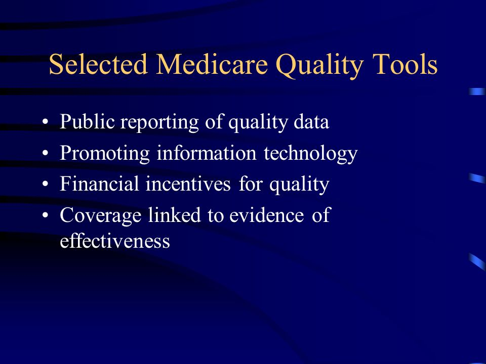 Selected Medicare Quality Tools Public reporting of quality data Promoting information technology Financial incentives for quality Coverage linked to evidence of effectiveness