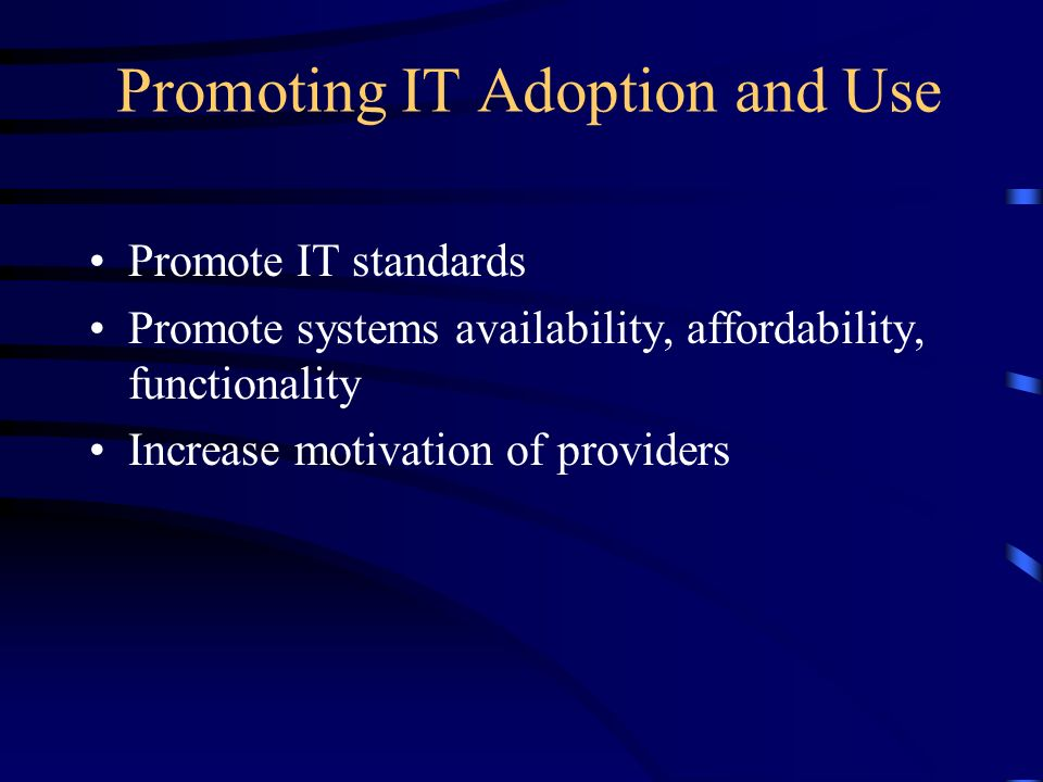 Promoting IT Adoption and Use Promote IT standards Promote systems availability, affordability, functionality Increase motivation of providers