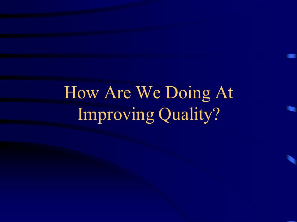 How Are We Doing At Improving Quality