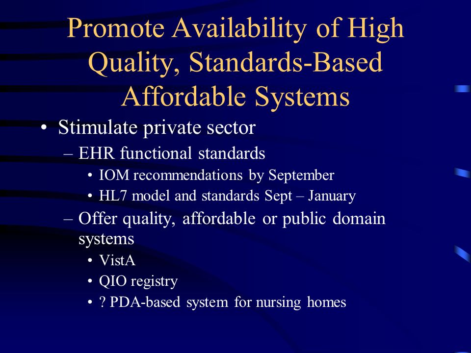 Promote Availability of High Quality, Standards-Based Affordable Systems Stimulate private sector –EHR functional standards IOM recommendations by September HL7 model and standards Sept – January –Offer quality, affordable or public domain systems VistA QIO registry .