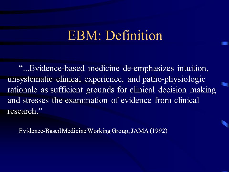 EBM: Definition...Evidence-based medicine de-emphasizes intuition, unsystematic clinical experience, and patho-physiologic rationale as sufficient grounds for clinical decision making and stresses the examination of evidence from clinical research.
