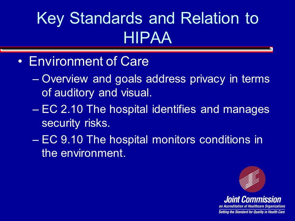 Environment of Care –Overview and goals address privacy in terms of auditory and visual. –EC 2.10 The hospital identifies and manages security risks.