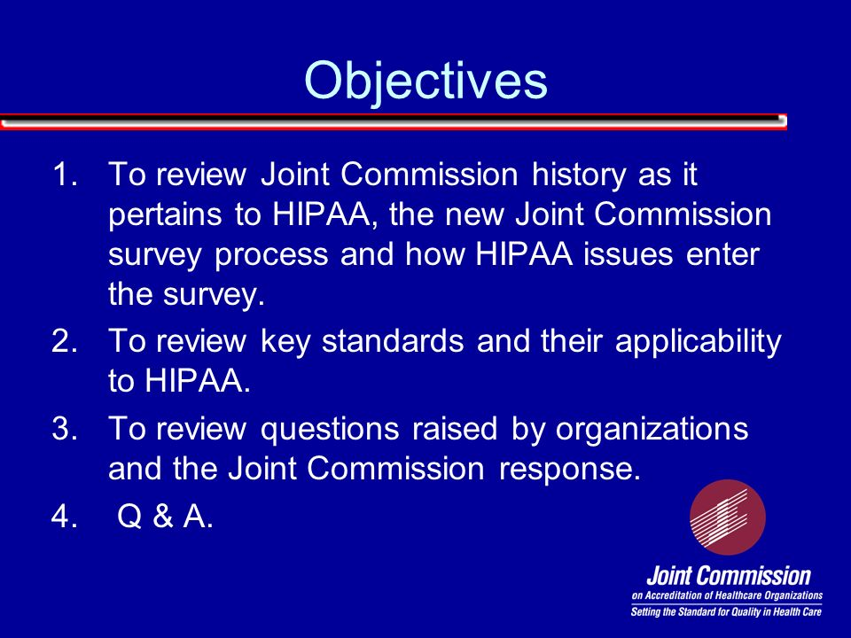 Objectives 1.To review Joint Commission history as it pertains to HIPAA, the new Joint Commission survey process and how HIPAA issues enter the survey