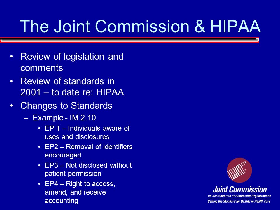 The Joint Commission & HIPAA Review of legislation and comments Review of standards in 2001 – to date re: HIPAA Changes to Standards –Example - IM 2.1