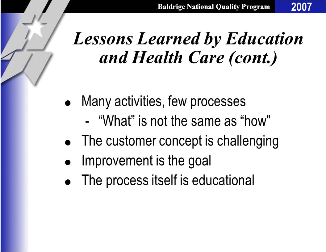 Baldrige National Quality Program 2007 Lessons Learned by Education and Health Care (cont.) l Many activities, few processes -What is not the same as
