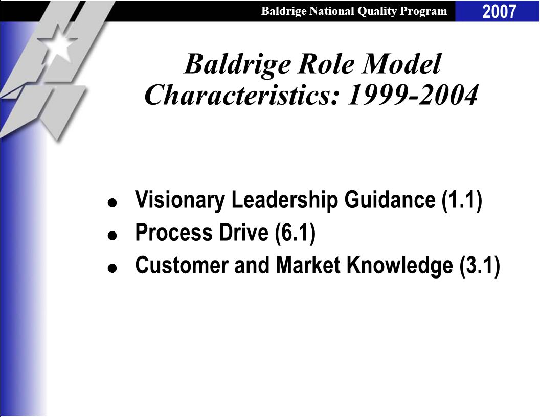 Baldrige National Quality Program 2007 Baldrige Role Model Characteristics: 1999-2004 l Visionary Leadership Guidance (1.1) l Process Drive (6.1) l Cu