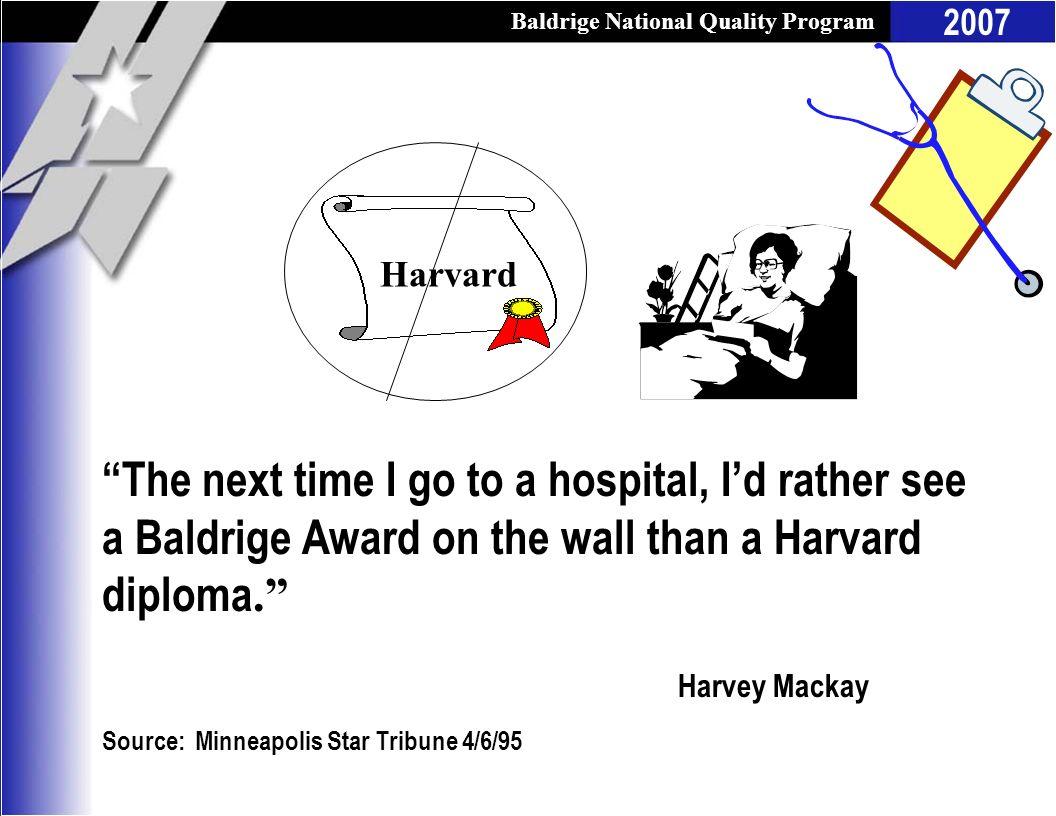 Baldrige National Quality Program 2007 The next time I go to a hospital, Id rather see a Baldrige Award on the wall than a Harvard diploma. Harvey Mac