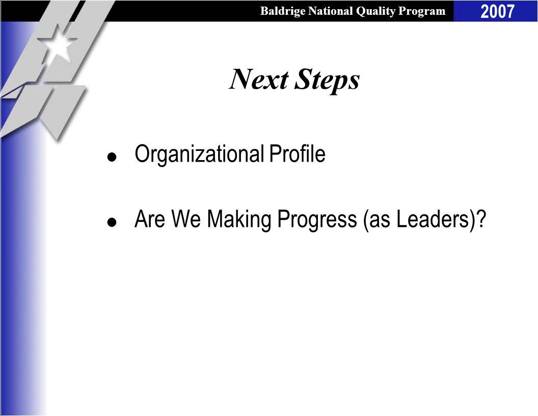Baldrige National Quality Program 2007 Next Steps l Organizational Profile l Are We Making Progress (as Leaders)?