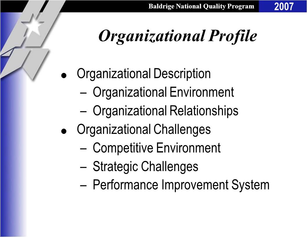Baldrige National Quality Program 2007 Organizational Profile l Organizational Description –Organizational Environment –Organizational Relationships l