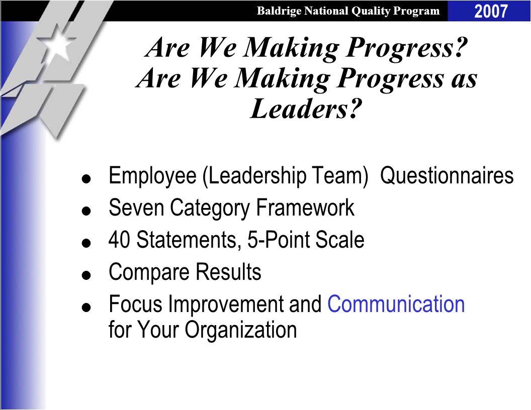 Baldrige National Quality Program 2007 Are We Making Progress? Are We Making Progress as Leaders? l Employee (Leadership Team) Questionnaires l Seven