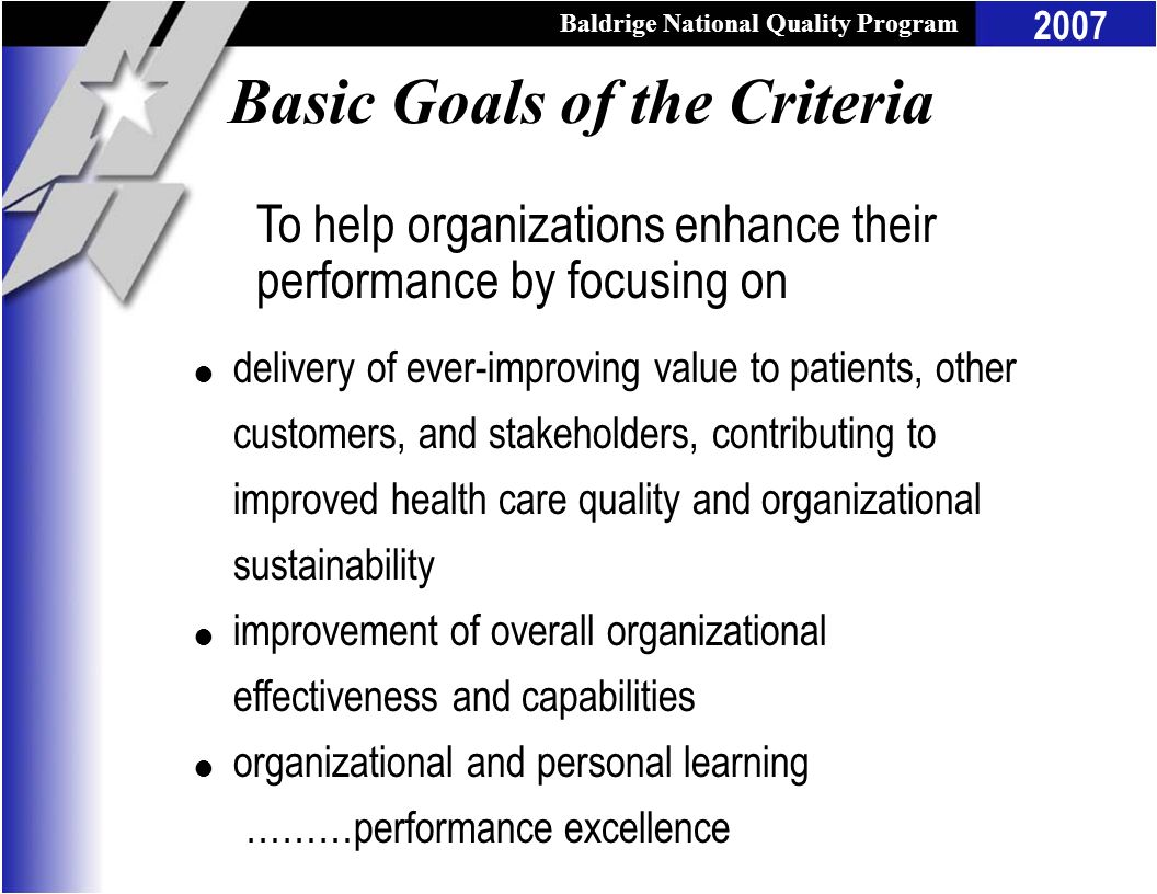 Baldrige National Quality Program 2007 Basic Goals of the Criteria l delivery of ever-improving value to patients, other customers, and stakeholders,
