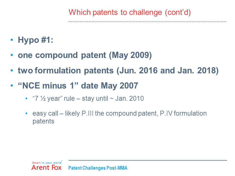 Patent Challenges Post-MMA Which patents to challenge (contd) Hypo #1: one compound patent (May 2009) two formulation patents (Jun. 2016 and Jan. 2018