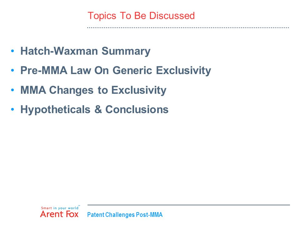 Patent Challenges Post-MMA Topics To Be Discussed Hatch-Waxman Summary Pre-MMA Law On Generic Exclusivity MMA Changes to Exclusivity Hypotheticals & C