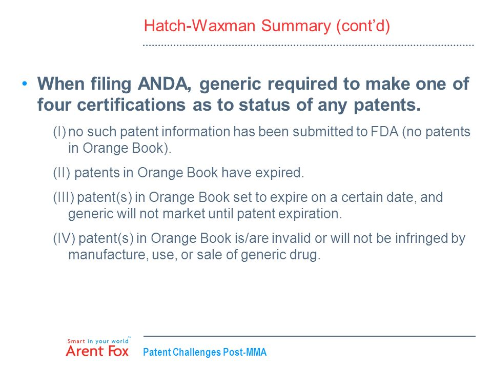Patent Challenges Post-MMA Hatch-Waxman Summary (contd) When filing ANDA, generic required to make one of four certifications as to status of any pate