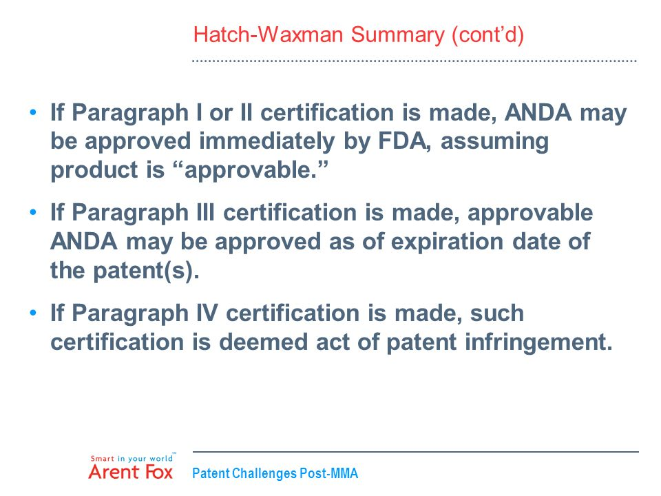 Patent Challenges Post-MMA Hatch-Waxman Summary (contd) If Paragraph I or II certification is made, ANDA may be approved immediately by FDA, assuming