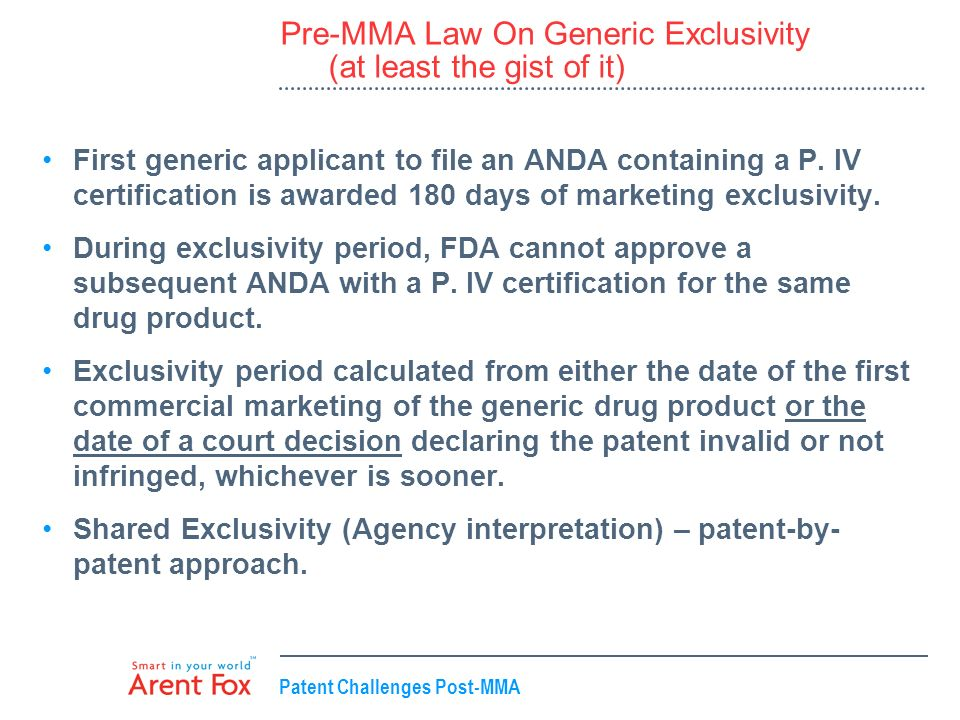 Patent Challenges Post-MMA Pre-MMA Law On Generic Exclusivity (at least the gist of it) First generic applicant to file an ANDA containing a P. IV cer