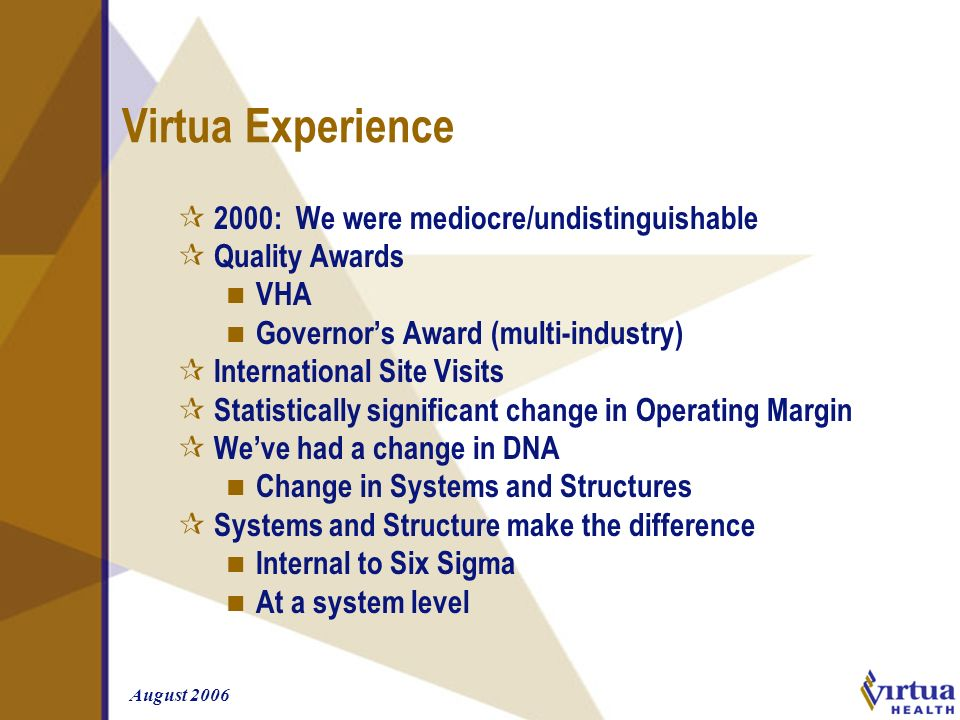 August 2006 Virtua Experience ¶ 2000: We were mediocre/undistinguishable ¶ Quality Awards n VHA n Governors Award (multi-industry) ¶ International Sit