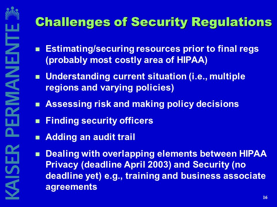 16 Challenges of Security Regulations n Estimating/securing resources prior to final regs (probably most costly area of HIPAA) n Understanding current