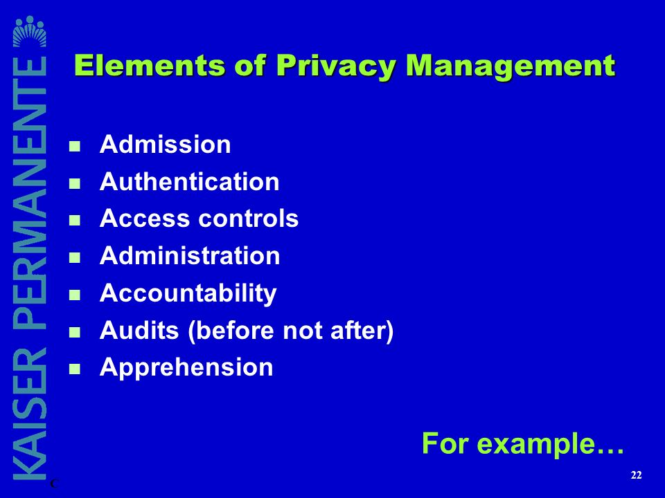 22 Elements of Privacy Management n Admission n Authentication n Access controls n Administration n Accountability n Audits (before not after) n Appre