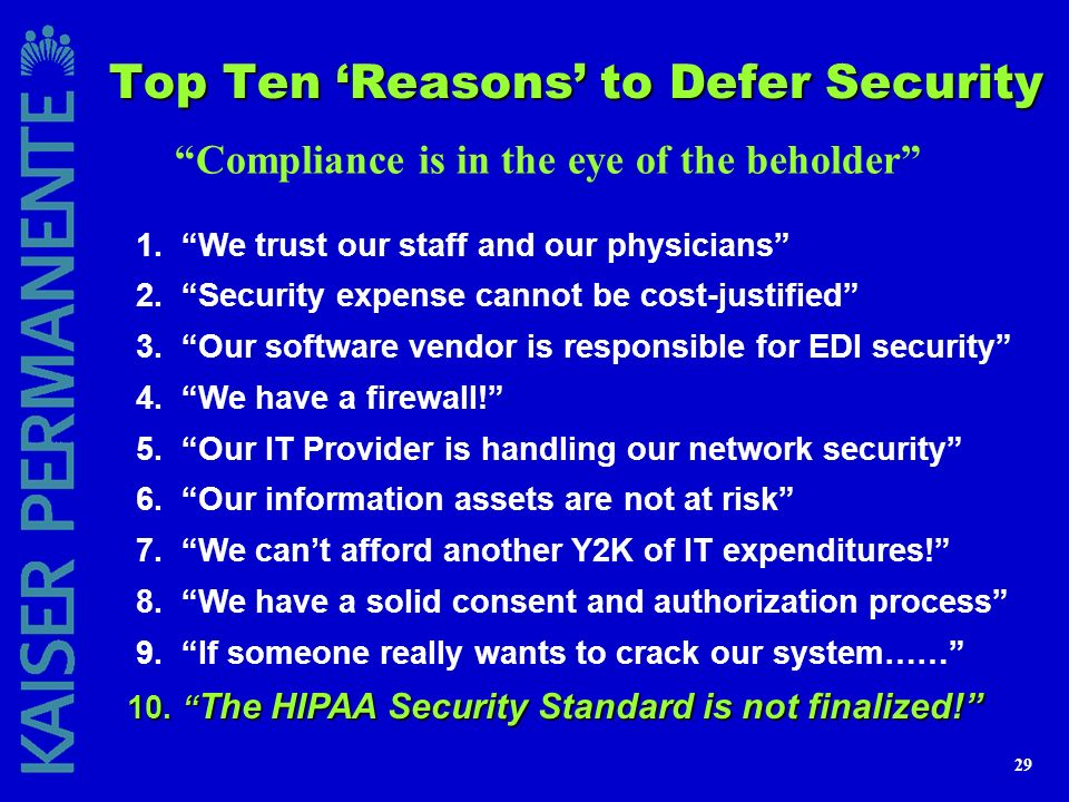 29 Top Ten Reasons to Defer Security Compliance is in the eye of the beholder 1. We trust our staff and our physicians 2. Security expense cannot be c