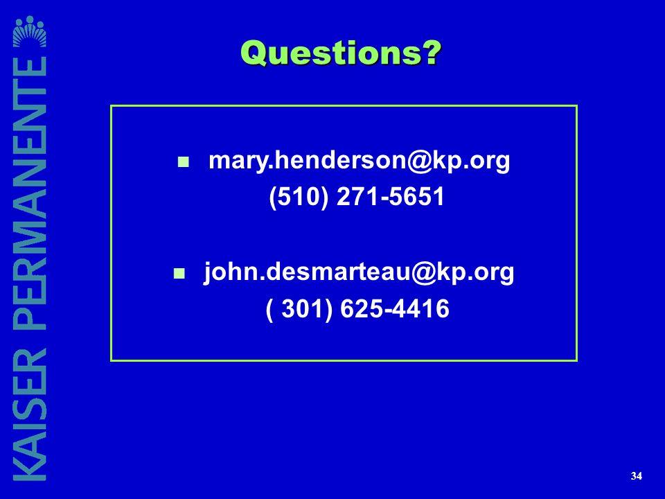34 Questions? n mary.henderson@kp.org (510) 271-5651 n john.desmarteau@kp.org ( 301) 625-4416