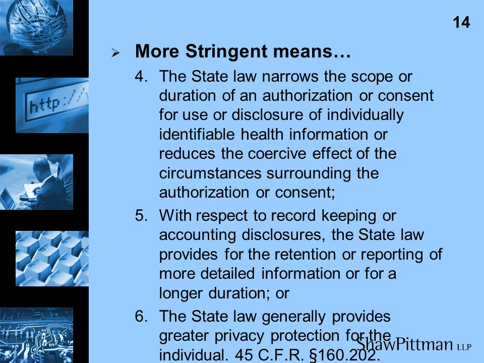 13 More Stringent means… 2.The State law permits greater rights of access or amendment, provided that nothing in the Privacy Rule may be construed to preempt any State law to the extent that it authorizes or prohibits disclosure of protected health information about a minor to a parent, guardian or person acting in loco parentis; 3.The State law provides a greater amount of information to the individual about a use, disclosure, right or remedy;