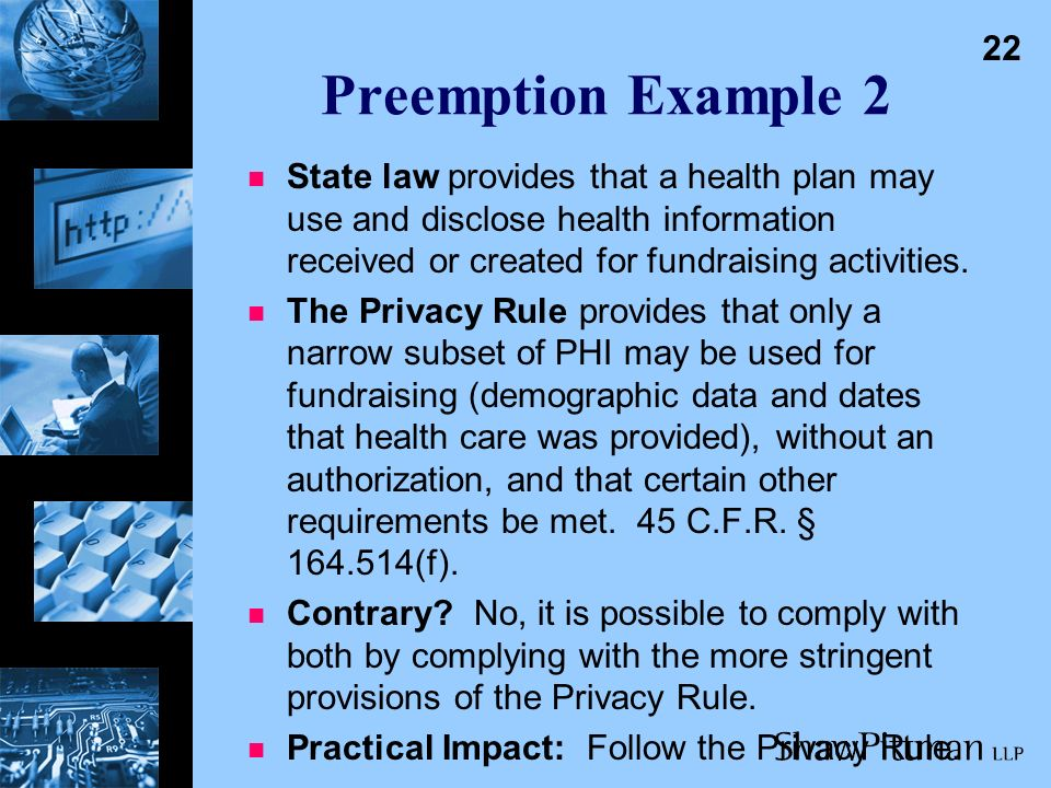 21 Preemption Example 1 n State law provides that HIV-related information may only be disclosed with the authorization of the individual.