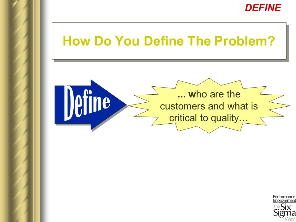 ... who are the customers and what is critical to quality… DEFINE How Do You Define The Problem