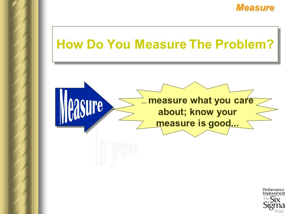 ... measure what you care about; know your measure is good...Measure How Do You Measure The Problem?