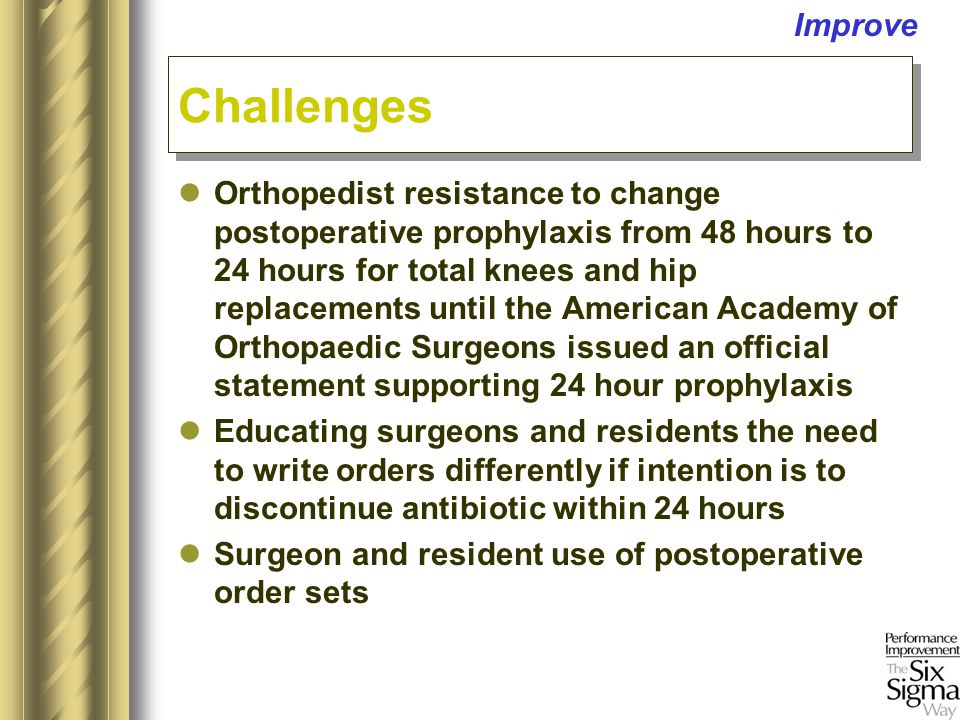 Orthopedist resistance to change postoperative prophylaxis from 48 hours to 24 hours for total knees and hip replacements until the American Academy of Orthopaedic Surgeons issued an official statement supporting 24 hour prophylaxis Educating surgeons and residents the need to write orders differently if intention is to discontinue antibiotic within 24 hours Surgeon and resident use of postoperative order sets Challenges Improve