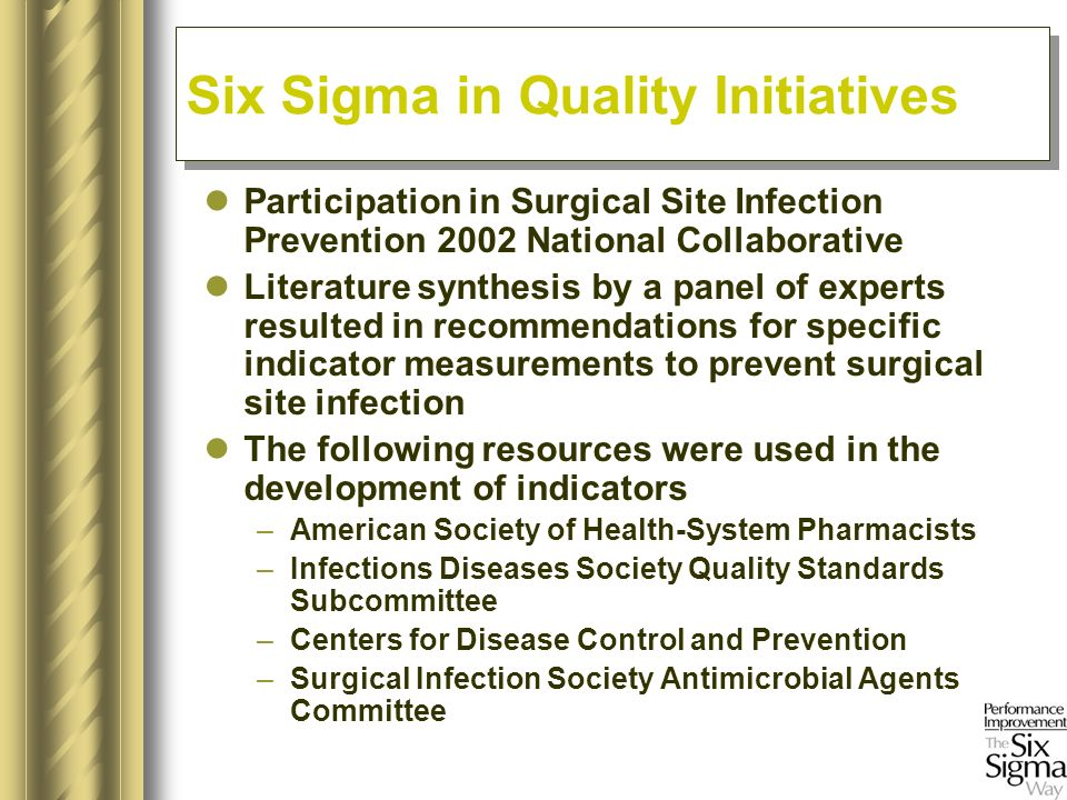 Participation in Surgical Site Infection Prevention 2002 National Collaborative Literature synthesis by a panel of experts resulted in recommendations for specific indicator measurements to prevent surgical site infection The following resources were used in the development of indicators –American Society of Health-System Pharmacists –Infections Diseases Society Quality Standards Subcommittee –Centers for Disease Control and Prevention –Surgical Infection Society Antimicrobial Agents Committee Six Sigma in Quality Initiatives
