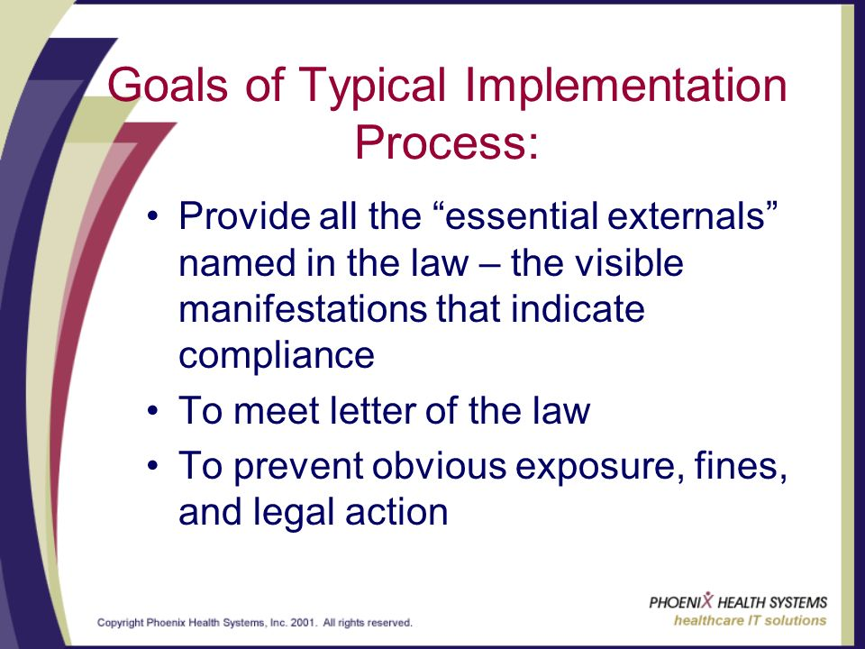 Goals of Typical Implementation Process: Provide all the essential externals named in the law – the visible manifestations that indicate compliance To meet letter of the law To prevent obvious exposure, fines, and legal action