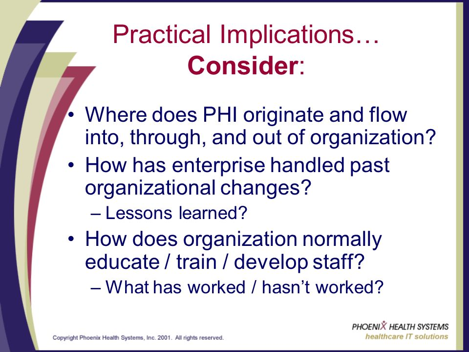 Practical Implications… Consider: Where does PHI originate and flow into, through, and out of organization.