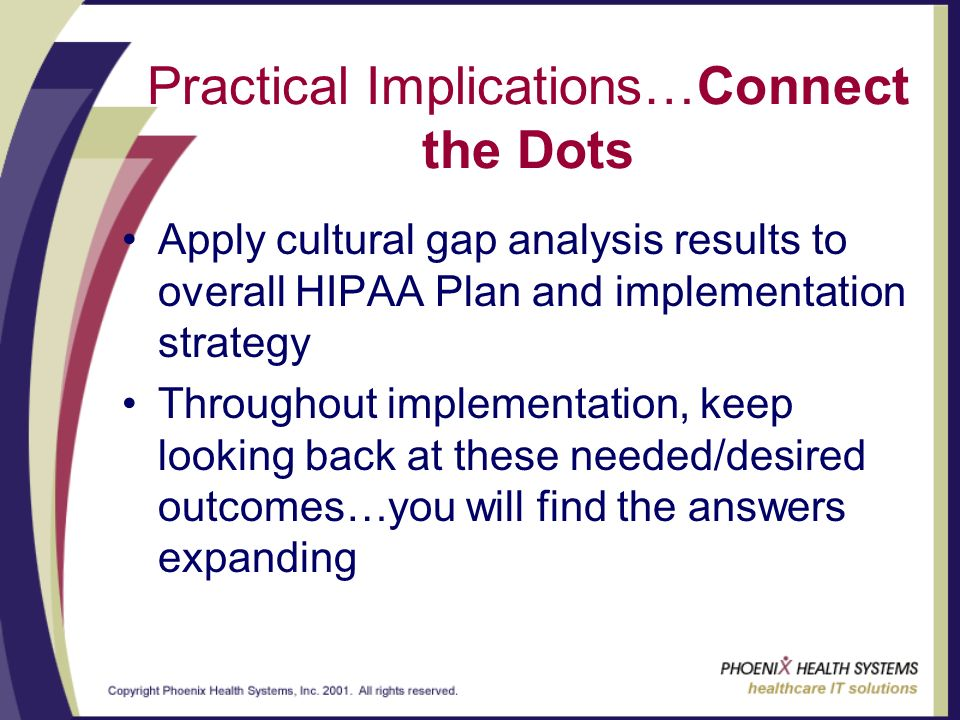 Practical Implications…Connect the Dots Apply cultural gap analysis results to overall HIPAA Plan and implementation strategy Throughout implementation, keep looking back at these needed/desired outcomes…you will find the answers expanding
