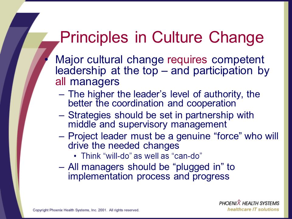 Principles in Culture Change Major cultural change requires competent leadership at the top – and participation by all managers –The higher the leaders level of authority, the better the coordination and cooperation –Strategies should be set in partnership with middle and supervisory management –Project leader must be a genuine force who will drive the needed changes Think will-do as well as can-do –All managers should be plugged in to implementation process and progress