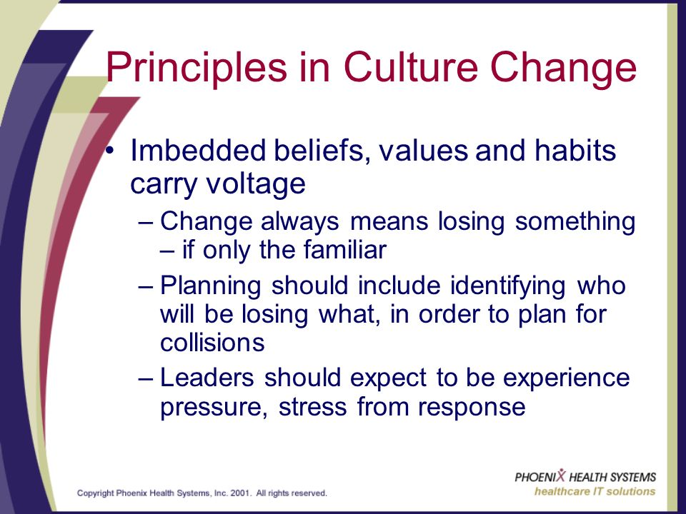 Principles in Culture Change Imbedded beliefs, values and habits carry voltage –Change always means losing something – if only the familiar –Planning should include identifying who will be losing what, in order to plan for collisions –Leaders should expect to be experience pressure, stress from response