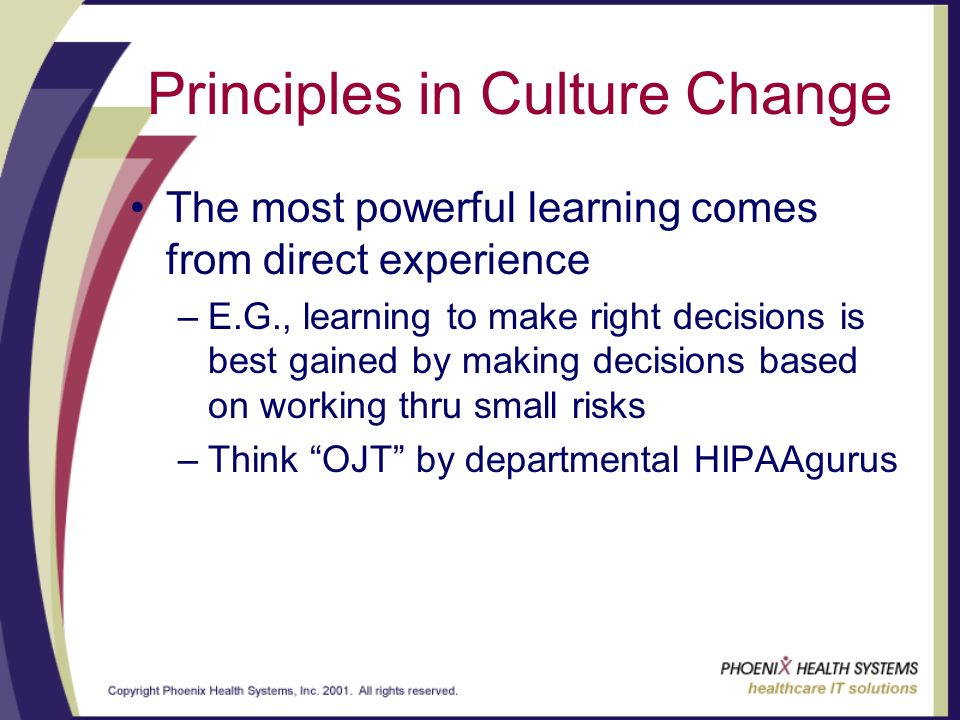 Principles in Culture Change The most powerful learning comes from direct experience –E.G., learning to make right decisions is best gained by making decisions based on working thru small risks –Think OJT by departmental HIPAAgurus