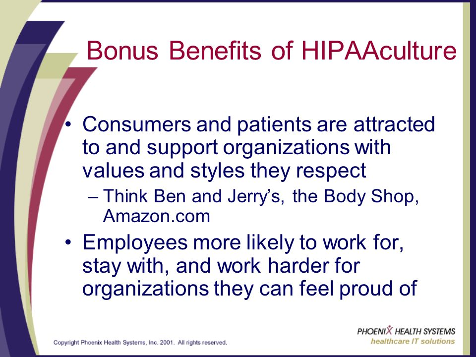 Bonus Benefits of HIPAAculture Consumers and patients are attracted to and support organizations with values and styles they respect –Think Ben and Jerrys, the Body Shop, Amazon.com Employees more likely to work for, stay with, and work harder for organizations they can feel proud of