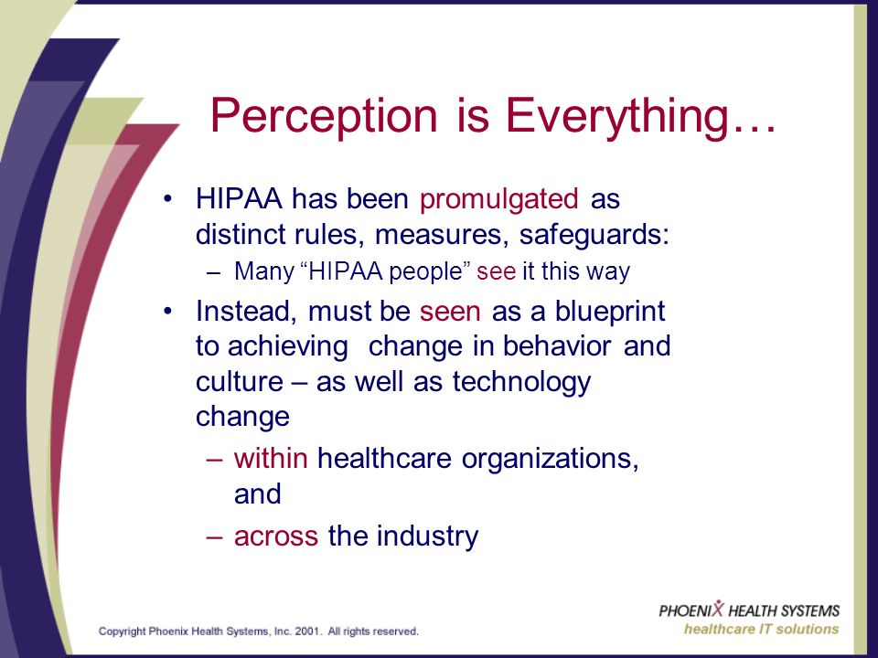 Perception is Everything… HIPAA has been promulgated as distinct rules, measures, safeguards: –Many HIPAA people see it this way Instead, must be seen as a blueprint to achieving change in behavior and culture – as well as technology change –within healthcare organizations, and –across the industry