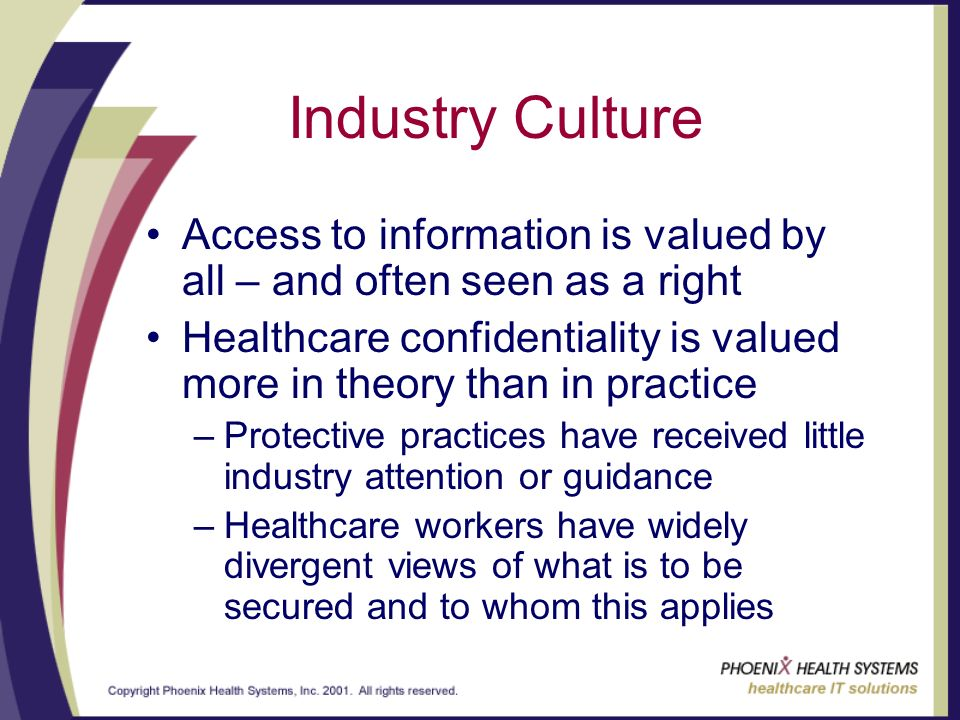 Industry Culture Access to information is valued by all – and often seen as a right Healthcare confidentiality is valued more in theory than in practice –Protective practices have received little industry attention or guidance –Healthcare workers have widely divergent views of what is to be secured and to whom this applies